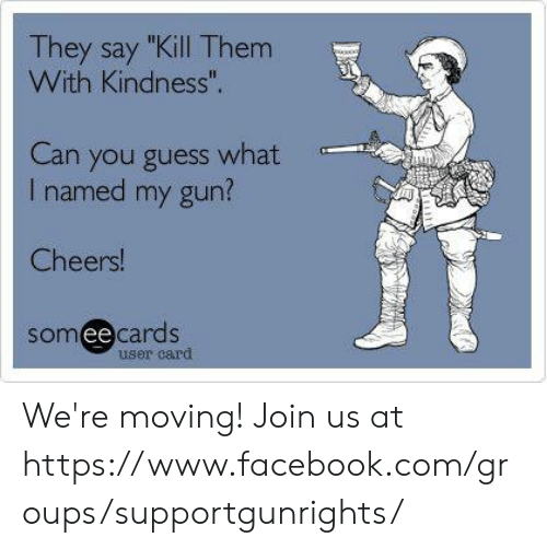"Facebook, Memes, and facebook.com: They say ""Kill Them  With Kindness"".  Can you guess what  I named my gun?  Cheers  someecards  ее  user card We're moving! Join us at https://www.facebook.com/groups/supportgunrights/"