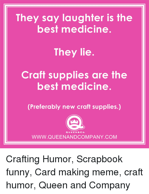 They Say Laughter Is The Best Medicine They Lie Craft Supplies Are