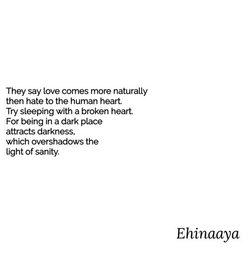 Love, Heart, and Sleeping: They say love comes more naturally  then hate to the human heart.  Try sleeping with a broken heart.  For being in a dark place  attracts darkness,  which overshadows the  light of sanity.  Ehinaaya