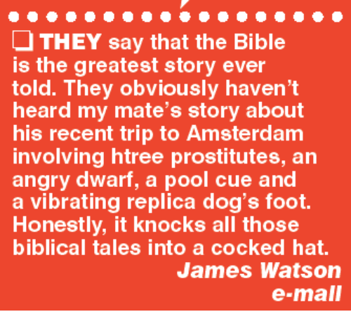 Memes, Amsterdam, and Vibrator: THEY say that the Bible  is the greatest story ever  told. They obviously haven't  heard my mate's story about  his recent trip to Amsterdam  involving htree prostitutes, an  angry dwarf, a pool cue and  a vibrating replica dog's foot.  Honestly, it knocks all those  biblical tales into a cocked hat.  James Watson  e-mall