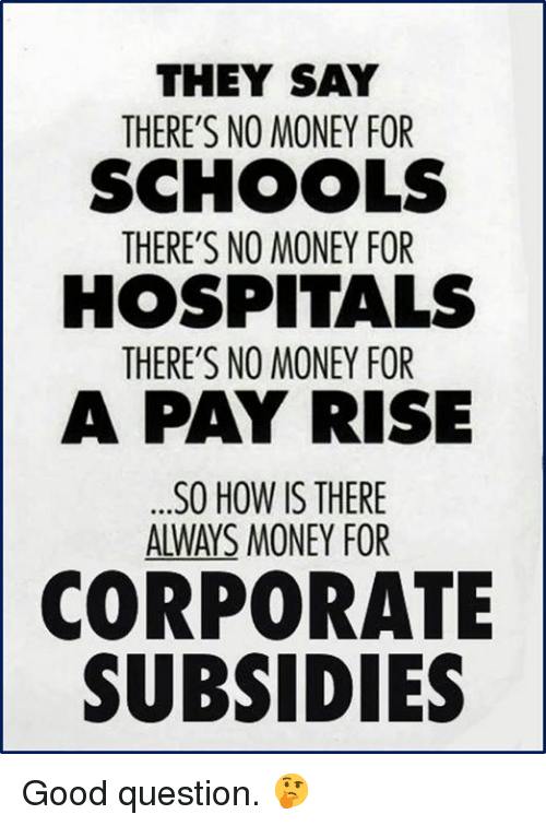 Money, Good, and How: THEY SAY  THERE'S NO MONEY FOR  SCHOOLS  THERE'S NO MONEY FOR  HOSPITALS  THERE'S NO MONEY FOR  A PAY RISE  .SO HOW IS THERE  ALWAYS MONEY FOR  5  CORPORATE  SUBSIDIES Good question. 🤔