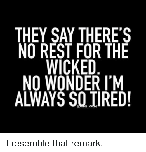 Dank, Wicked, and Wonder: THEY SAY THERE'S  NO REST FOR THE  WICKED  NO WONDER IM  ALWAYS SO TIRED! I resemble that remark.