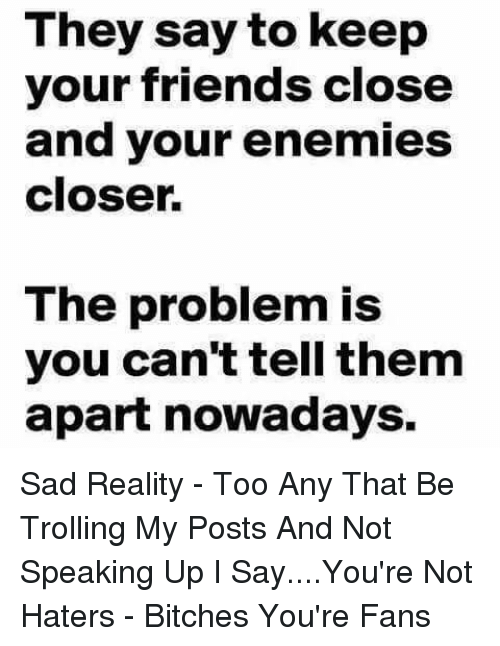 Friends, Memes, and Trolling: They say to keep  your friends close  and your enemies  closer.  The problem is  you can'ttell them  apart nowadays. Sad Reality - Too Any That Be Trolling My Posts And Not Speaking Up I Say....You're Not Haters - Bitches You're Fans