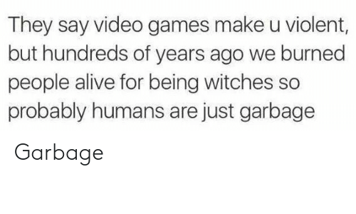 Alive, Video Games, and Games: They say video games make u violent  but hundreds of years ago we burned  people alive for being witches so  probably humans are just garbage Garbage