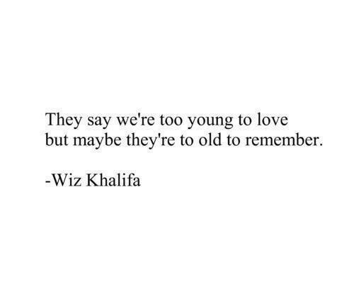Love, Wiz Khalifa, and Old: They say we're too young to love  but maybe they're to old to remember.  Wiz Khalifa