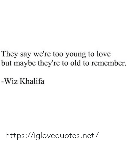 Love, Wiz Khalifa, and Old: They say we're too young to love  but maybe they're to old to remember  -Wiz Khalifa https://iglovequotes.net/