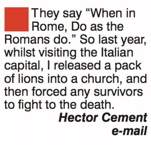 """Church, Memes, and Capital: They say """"When in  Rome, Do as the  Romans do."""" So last year,  whilst visiting the Italian  capital, I released a pack  of lions into a church, and  then forced any survivors  to fight to the death.  Hector Cement  o mall"""