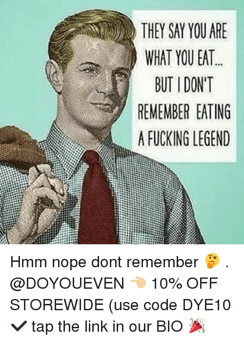 Fucking, Gym, and Link: THEY SAY YOU ARE  WHAT YOU EAT  BUT I DONT  REMEMBER EATING  A FUCKING LEGEND Hmm nope dont remember 🤔 . @DOYOUEVEN 👈🏼 10% OFF STOREWIDE (use code DYE10 ✔️ tap the link in our BIO 🎉