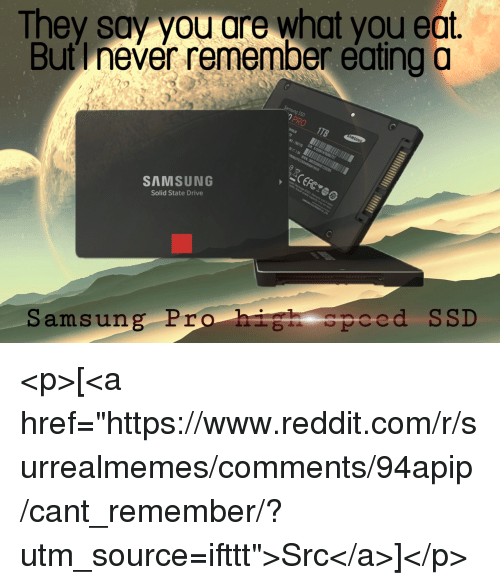"""Reddit, Drive, and Samsung: They say you are what you eat.  But I never remember eating o  SAMSUNG  Solid State Drive  Samsung Pro hih speed SSD <p>[<a href=""""https://www.reddit.com/r/surrealmemes/comments/94apip/cant_remember/?utm_source=ifttt"""">Src</a>]</p>"""