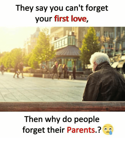 They Say You Can't Forget Your First Love Then Why Do People Forget Their  Parents? | Love Meme on ME.ME