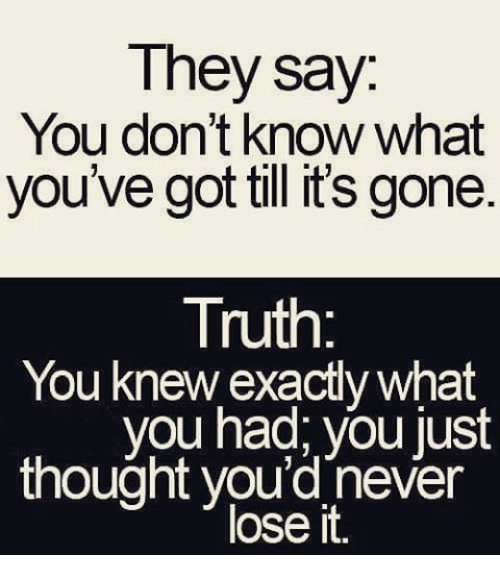 you don t know what you had until its gone