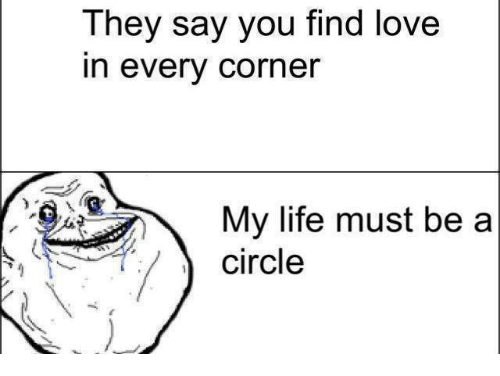 Life, Love, and Memes: They say you find love  In every corner  My life must be a  circle