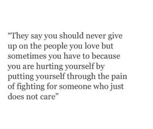 "Love, Never, and Pain: They say you should never give  up on the people you love but  sometimes you have to because  you are hurting yourself by  putting yourself through the pain  of fighting for someone who just  does not care""  05"