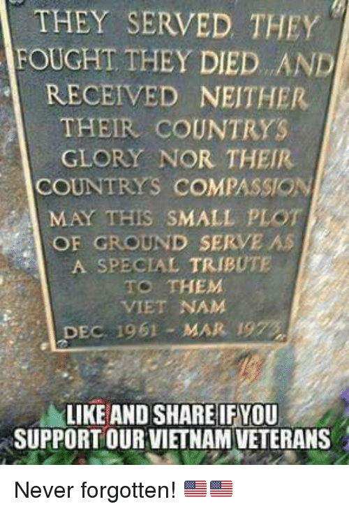Memes, Vietnam, and Compassion: THEY SERVED THEY  FOUGHT THEY DIED. . AND  RECEIVED NEITHER  THEIR COUNTRYS  GLORY NOR THEIR  COUNTRYS COMPASSION  MAY THIS SMALL PLOT  OF GROUND SERVE AS  A SPECIAL TRIBUTE  TO THEM  VIET NAM  DEC 1961 MAR 19  LIKE AND SHARE IF YOU  SUPPORT OUR VIETNAM VETERANS Never forgotten! 🇺🇸🇺🇸