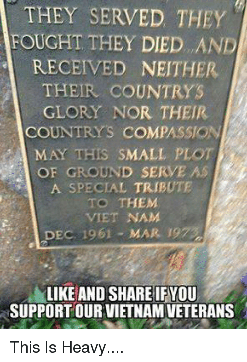 Memes, Vietnam, and Compassion: THEY SERVED THEY  FOUGHT THEY DIED. .AND  RECEIVED NEITHER  THEIR COUNTRYS  GLORY NOR THEIR  COUNTRYS COMPASSION  MAY THIS SMALL PLOT  OF GROUND SERVE AS  A SPECIAL TRIBUTE  TO THEM  VIET NAM  DEC. 1961 - MAR. 19  LIKE AND SHARE IF YOU  SUPPORT OUR VIETNAM VETERANS This Is Heavy....