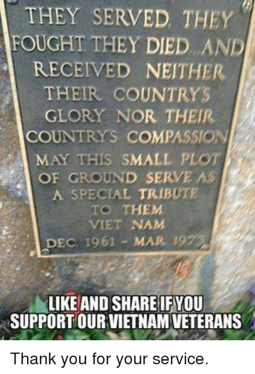 Memes, Thank You, and Vietnam: THEY SERVED THEY  FOUGHT THEY DIED. .AND  RECEIVED NEITHER  THEIR COUNTRYS  GLORY NOR THEIR  COUNTRYS COMPASSION  MAY THIS SMALL PLOT  OF GROUND SERVE AS  A SPECIAL TRIBUTE  TO THEM  VIET NAM  DEC. 1961 - MAR. 19  LIKE AND SHARE IF YOU  SUPPORT OUR VIETNAM VETERANS Thank you for your service.