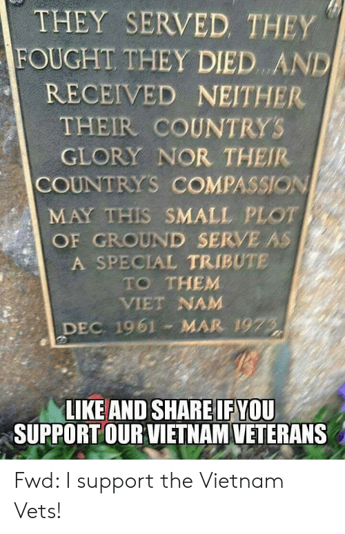 Vietnam, Compassion, and Forwardsfromgrandma: THEY SERVED THEY  FOUGHT THEY DIED AND  RECEIVED NEITHER  THEIR COUNTRYS  GLORY NOR THEIR  COUNTRYS COMPASSION  MAY THIS SMALL PLOT  OF GROUND SERVE AS  A SPECIAL TRIBUTE  TO THEM  VIET NAM  DEC 1961 MAR 1973  LIKE AND SHARE IF YOU  SUPPORTOUR VIETNAM VETERANS Fwd: I support the Vietnam Vets!