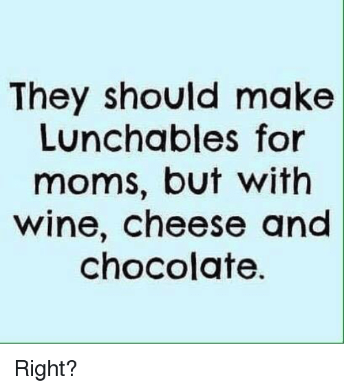 Dank, Wine, and Chocolate: They should make  Lunchables for  moms, but with  wine, cheese and  chocolate Right?