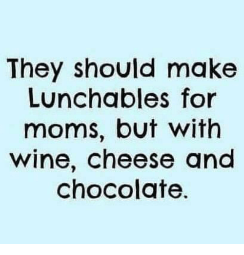 Memes, Wine, and Chocolate: They should make  Lunchables for  moms, but with  wine, cheese and  chocolate
