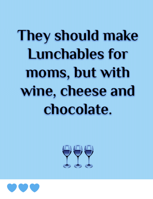 Moms, Wine, and Chocolate: They should make  Lunchables for  moms, but with  wine, cheese and  chocolate. 💙💙💙