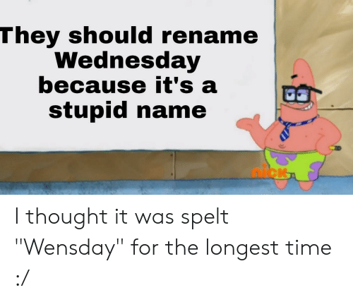 """Time, Wednesday, and Thought: They should rename  Wednesday  because it's a  stupid name I thought it was spelt """"Wensday"""" for the longest time :/"""