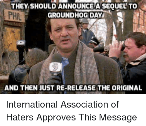 Funny, Groundhog Day, and International: THEY SHOULDANNOUNCEA SEOUELTO  GROUNDHOG DAY  AND THEN JUST RE-RELEASE THE ORIGINAL International Association of Haters Approves This Message