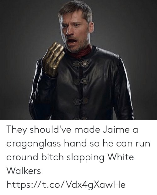 Bitch, Memes, and Run: They should've made Jaime a dragonglass hand so he can run around bitch slapping White Walkers https://t.co/Vdx4gXawHe