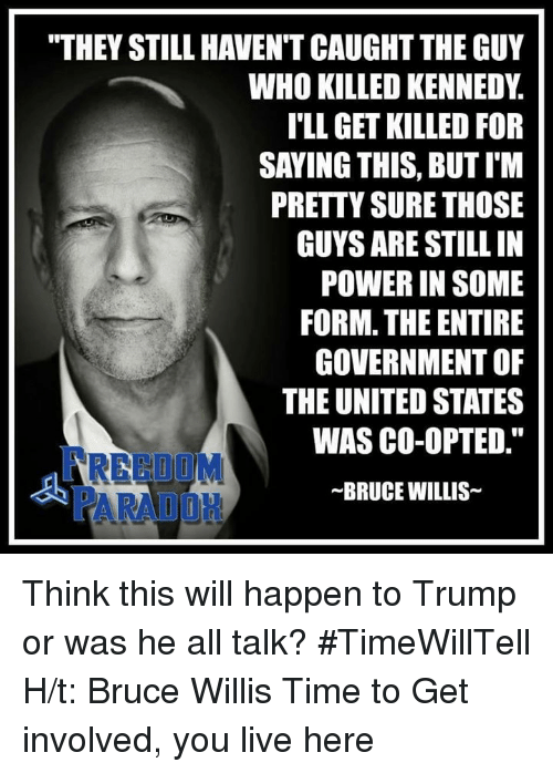 """Memes, Bruce Willis, and The Unit: """"THEY STILL HAVENT CAUGHT THE GUY  WHO KILLED KENNEDY  I'LL GET KILLED FOR  SAYING THIS, BUTIM  PRETTY SURE THOSE  GUYS ARE STILL IN  POWER IN SOME  FORM. THE ENTIRE  GOVERNMENT OF  THE UNITED STATES  WAS CO-OPTED.""""  ~BRUCE WILLIS Think this will happen to Trump or was he all talk?   #TimeWillTell H/t: Bruce Willis Time to Get involved, you live here"""