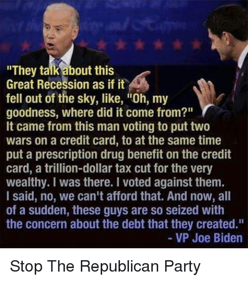 "Joe Biden, Memes, and Credit Cards: ""They talk about this  Great Recession as if it  fell out of the sky, like, itoh, my  goodness, where did it come from?""  It came from this man voting to put two  wars on a credit card, to at the same time  put a prescription drug benefit on the credit  card, a trillion-dollar tax cut for the very  wealthy. was there. I voted against them.  I said, no, we can't afford that. And now, all  of a sudden, these guys are so seized with  the concern about the debt that they created.""  VP Joe Biden Stop The Republican Party"