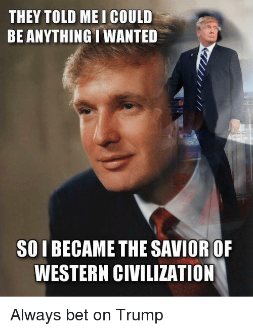 Of me Bet I Wanted Meme Savior Anything Civilization Be Always Became Western Me Trump They On Told Soi Me The Could