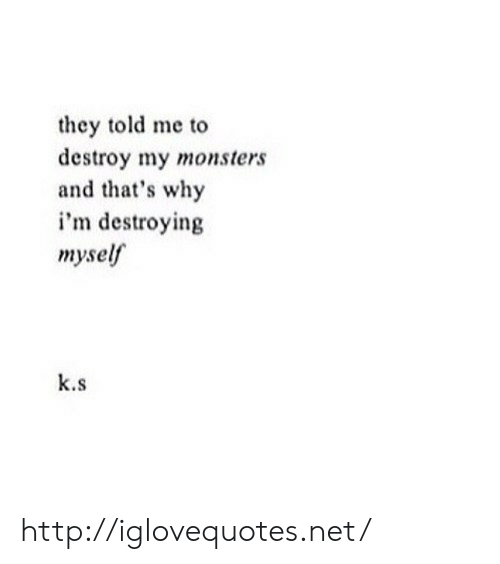 Http, Net, and Monsters: they told me to  destroy my monsters  and that's why  i'm destroying  myse  k.s http://iglovequotes.net/