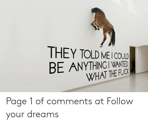 Fuck, Dreams, and Page: THEY TOLD MEI COULD  BE ANYTHINGI WANTED.  WHAT THE FUCK Page 1 of comments at Follow your dreams