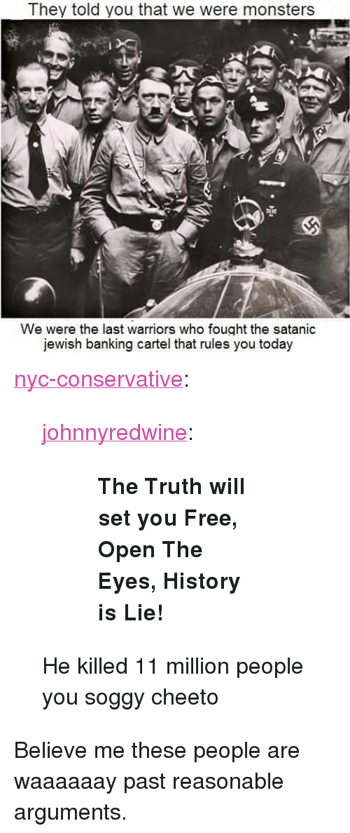 """Tumblr, Blog, and Free: They told you that we were monsters  We were the last warriors who fought the satanic  jewish banking cartel that rules you today <p><a href=""""http://nyc-conservative.tumblr.com/post/165384324012/johnnyredwine-the-truth-will-set-you-free-open"""" class=""""tumblr_blog"""">nyc-conservative</a>:</p>  <blockquote><p><a href=""""http://johnnyredwine.tumblr.com/post/144990273851/the-truth-will-set-you-free-open-the-eyes"""" class=""""tumblr_blog"""">johnnyredwine</a>:</p>  <blockquote><blockquote><p><b>The Truth will set you Free, Open The Eyes, History is Lie!</b></p></blockquote></blockquote>  <p>He killed 11 million people you soggy cheeto</p></blockquote>  <p>Believe me these people are waaaaaay past reasonable arguments.</p>"""