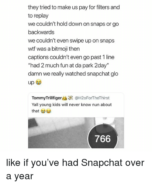 """Glo Up, Snapchat, and Wtf: they tried to make us pay for filters and  to replay  we couldn't hold down on snaps or go  backwards  we couldn't even swipe up on snaps  wtf was a bitmoji then  captions couldn't even go past 1 line  """"had 2 much fun at da park 2day""""  damn we really watched snapchat glo  up  TommyTrillfiger幽3 @H20ForTheThirst  Yall young kids will never know nun about  that  766 like if you've had Snapchat over a year"""
