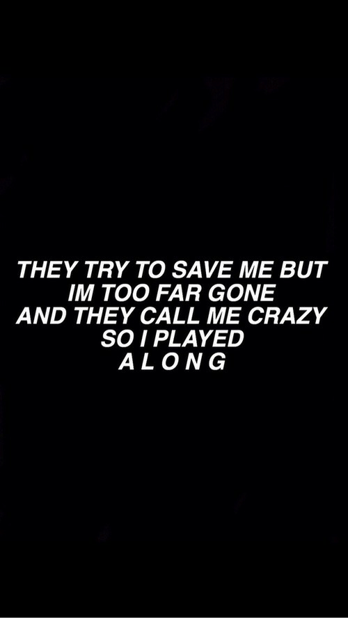 Crazy, Gone, and They: THEY TRY TO SAVE ME BUT  IM TOO FAR GONE  AND THEY CALL ME CRAZY  SO I PLAYED  ALONG