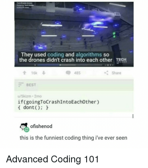 Best, Drones, and Crash: They used coding and algorithms so  the drones didn't crash into each other ECH  會16k  -BEST  u/Skizm 2mo  dont):  485  Share  if(goingToCrashIntoEach0ther)  ofishenod  this is the funniest coding thing i've ever seen Advanced Coding 101