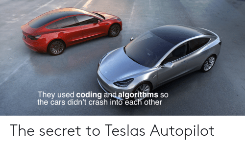 Cars, Tesla, and Crash: They used  the cars didn't crash into each other  coding and algorithms so The secret to Teslas Autopilot