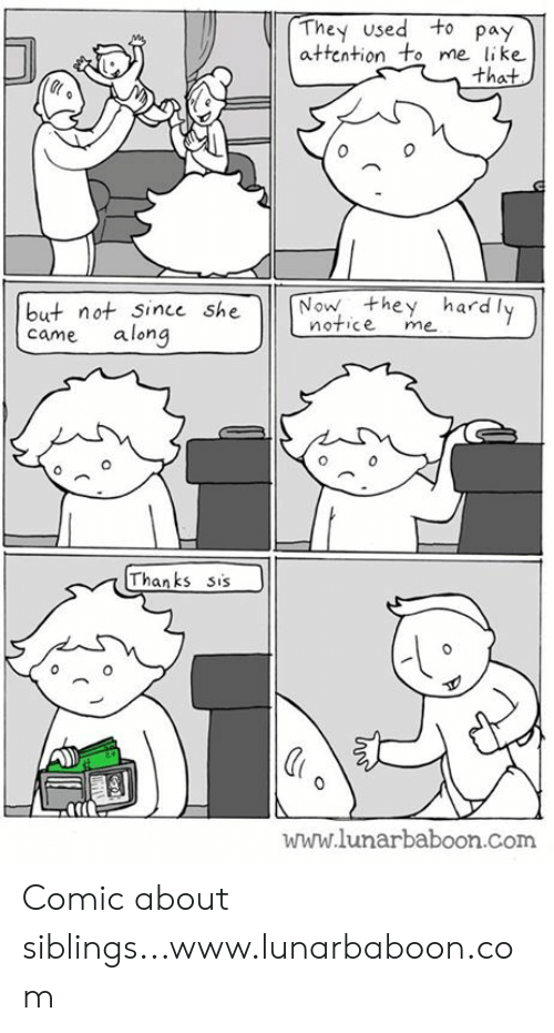 Memes, 🤖, and Com: They used to pay  attention to me like  that  0  but not since she N  came along  Now they hardly  notice me  Thanks sis  www.lunarbaboon.com Comic about siblings...www.lunarbaboon.com