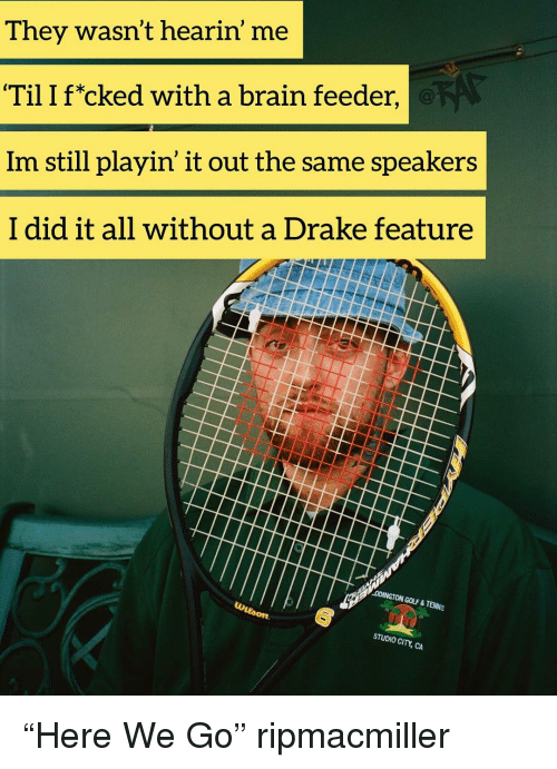 "Drake, Memes, and Brain: They wasn't hearin' me  Til I f*cked with a brain feeder,  Im still playin' it out the same speakers  I did it all without a Drake feature  DDINGTON GOLF & TENNIS  STUDIO CI ""Here We Go"" ripmacmiller"