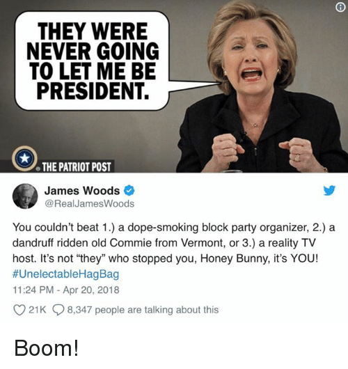 "Dope, Memes, and Party: THEY WERE  NEVER GOING  TO LET ME BE  PRESIDENT.  e THE PATRIOT POST  James Woods  @RealJamesWoods  You couldn't beat 1.) a dope-smoking block party organizer, 2.) a  dandruff ridden old Commie from Vermont, or 3.) a reality TV  host. It's not ""they"" who stopped you, Honey Bunny, it's YOU!  #UnelectableHagBag  11:24 PM - Apr 20, 2018  21K 8,347 people are talking about this Boom!"