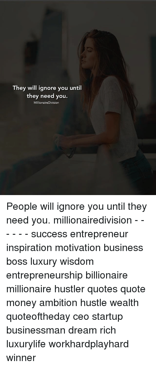 They Will Ignore You Until They Need You Millionairedivision People