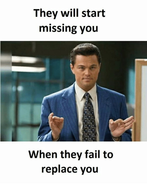 Fails, Failing, and Failed: They will start  missing you  When they fail to  replace you
