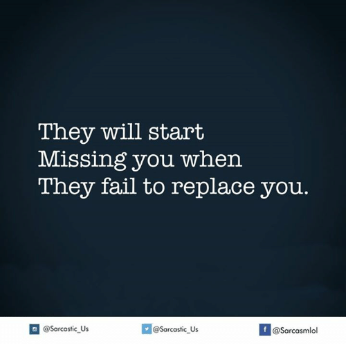 Fail, Will, and They: They will start  Missing you when  They fail to replace you  sarcastic us  If @Sarcasmlol  @Sarcastic Us
