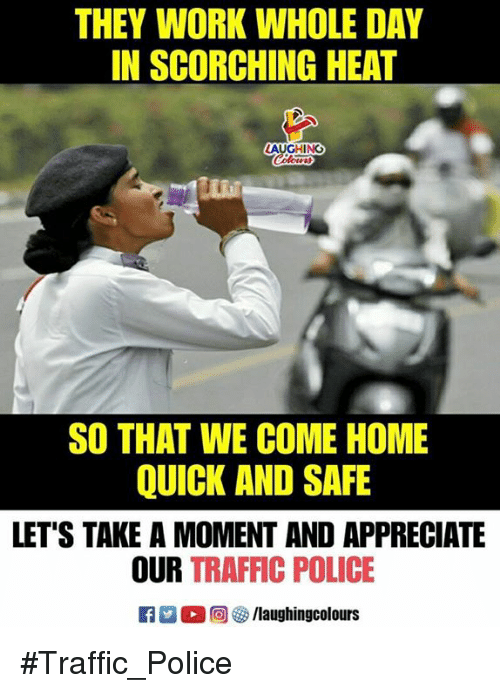 Police, Traffic, and Work: THEY WORK WHOLE DAY  IN SCORCHING HEAT  SO THAT WE COME HOME  QUICK AND SAFE  LET'S TAKE A MOMENT AND APPRECIATE  OUR TRAFFIC POLICE  回參/laughingcolours #Traffic_Police