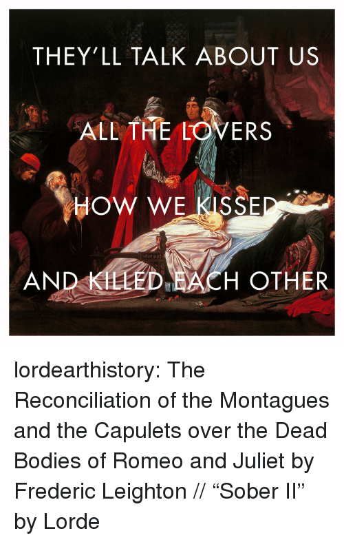 """Bodies , Lorde, and Tumblr: THEY'LL TALK ABOUT US  ALL THE LOVERS  HOW WE KISSE  AND KLLED ACH OTHER lordearthistory:  The Reconciliation of the Montagues and the Capulets over the Dead Bodies of Romeo and Juliet by Frederic Leighton //""""Sober II"""" by Lorde"""