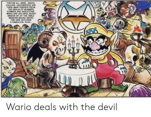 Friends, Wario, and Zombies: THEYRE ALL HERE. JASON  CHUCKE, LEATHERFACE AND  THEIR MANY FRIENDS FROM  THE REALM CF MUMMIES,  ZOMBIES AND SKELETONS.  WARIO AND HIS DEVL BUDDY  ABIGOR SIT AT THE TABLE  WEARING BROAD GRINS  THEY ARE HATCHING  A DIABOLICAL PLAN... Wario deals with the devil