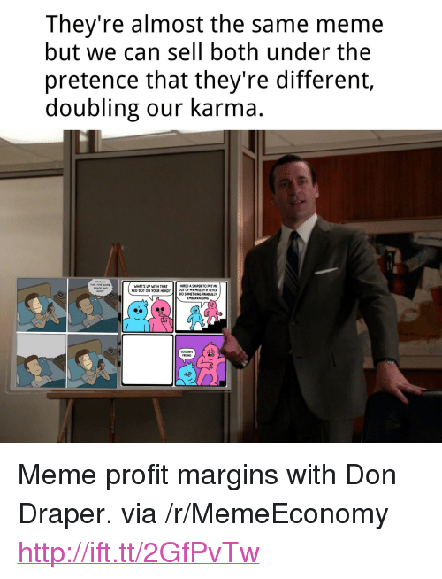 """Head, Meme, and Http: They're almost the same meme  but we can sell both under the  pretence that they're different,  doubling our karma  12  WHATS UP WITH THAT  RED DOT ON YOUR HEAD? OUT OF MY MISERY IF I EVER  HIRED A SNIPER TO PUT ME  PEACE AND  DO SOMETHING PAINFULLY  EMBARRASSING  GOODBYE  FRIEND <p>Meme profit margins with Don Draper. via /r/MemeEconomy <a href=""""http://ift.tt/2GfPvTw"""">http://ift.tt/2GfPvTw</a></p>"""