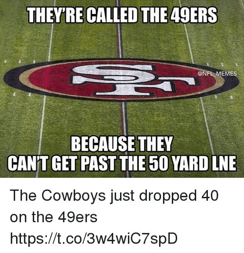 San Francisco 49ers, Dallas Cowboys, and Football: THEY'RE CALLED THE 49ERS  @NFL MEME  BECAUSE THEY  CAN'T GET PAST THE 50 YARD LNE The Cowboys just dropped 40 on the 49ers https://t.co/3w4wiC7spD