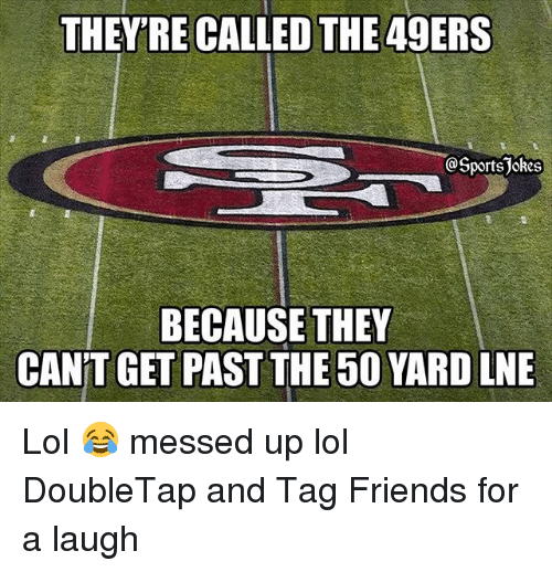 San Francisco 49ers, Friends, and Lol: THEY'RE CALLED THE 49ERS  @Sports Jokes  BECAUSE THEY  CANTGET PAST THE 50 YARD LNE Lol 😂 messed up lol DoubleTap and Tag Friends for a laugh
