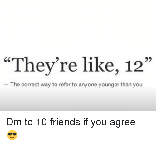 """Friends, Memes, and 🤖: """"They're like, 12""""  The correct way to refer to anyone younger than you Dm to 10 friends if you agree 😎"""